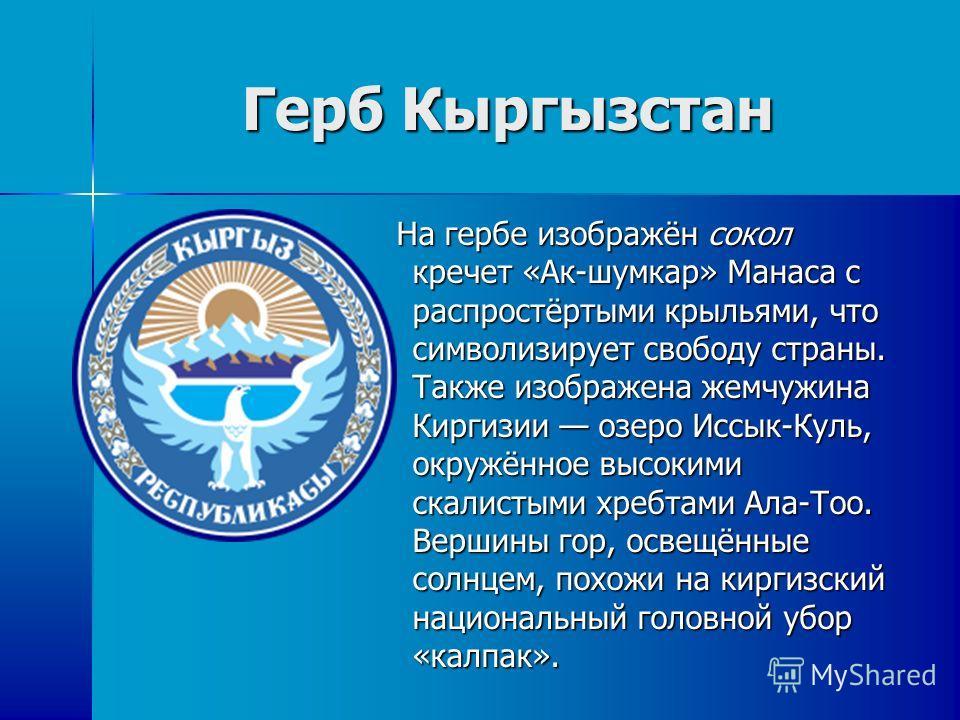 Герб Кыргызстан На гербе изображён сокол кречет «Ак-шумкар» Манаса с распростёртыми крыльями, что символизирует свободу страны. Также изображена жемчужина Киргизии озеро Иссык-Куль, окружённое высокими скалистыми хребтами Ала-Тоо. Вершины гор, освещё
