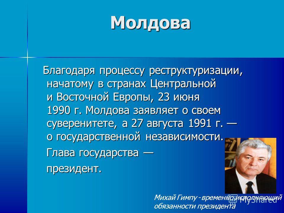 Молдова Благодаря процессу реструктуризации, начатому в странах Центральной и Восточной Европы, 23 июня 1990 г. Молдова заявляет о своем суверенитете, а 27 августа 1991 г. о государственной независимости. Благодаря процессу реструктуризации, начатому