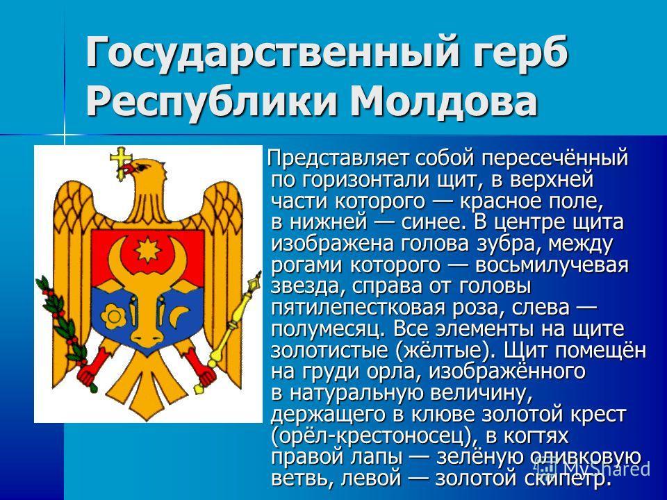 Государственный герб Республики Молдова Представляет собой пересечённый по горизонтали щит, в верхней части которого красное поле, в нижней синее. В центре щита изображена голова зубра, между рогами которого восьмилучевая звезда, справа от головы пят