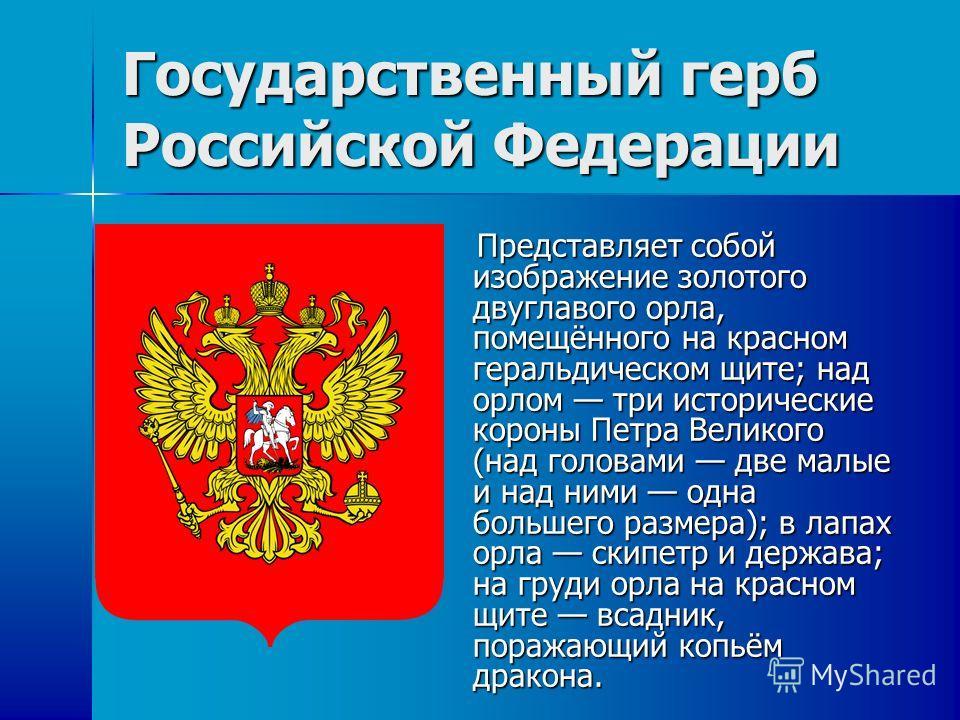 Государственный герб Российской Федерации Представляет собой изображение золотого двуглавого орла, помещённого на красном геральдическом щите; над орлом три исторические короны Петра Великого (над головами две малые и над ними одна большего размера);