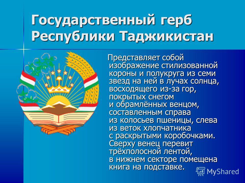 Государственный герб Республики Таджикистан Представляет собой изображение стилизованной короны и полукруга из семи звезд на ней в лучах солнца, восходящего из-за гор, покрытых снегом и обрамлённых венцом, составленным справа из колосьев пшеницы, сле