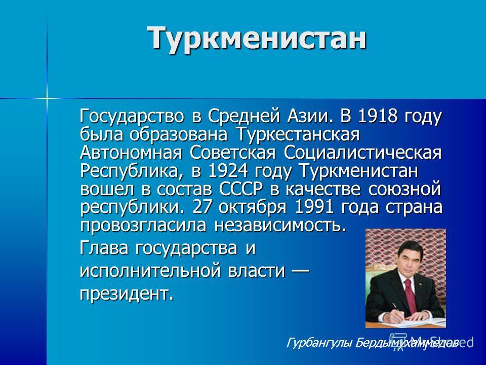 Туркменистан Государство в Средней Азии. В 1918 году была образована Туркестанская Автономная Советская Социалистическая Республика, в 1924 году Туркменистан вошел в состав СССР в качестве союзной республики. 27 октября 1991 года страна провозгласила