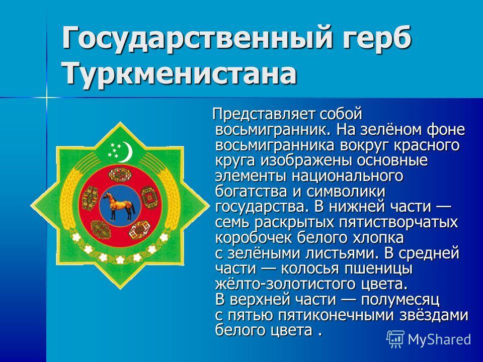 Государственный герб Туркменистана Представляет собой восьмигранник. На зелёном фоне восьмигранника вокруг красного круга изображены основные элементы национального богатства и символики госудаpства. В нижней части семь раскрытых пятистворчатых короб