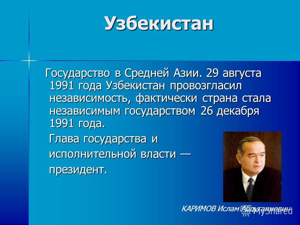 Узбекистан Государство в Средней Азии. 29 августа 1991 года Узбекистан провозгласил независимость, фактически страна стала независимым государством 26 декабря 1991 года. Государство в Средней Азии. 29 августа 1991 года Узбекистан провозгласил независ