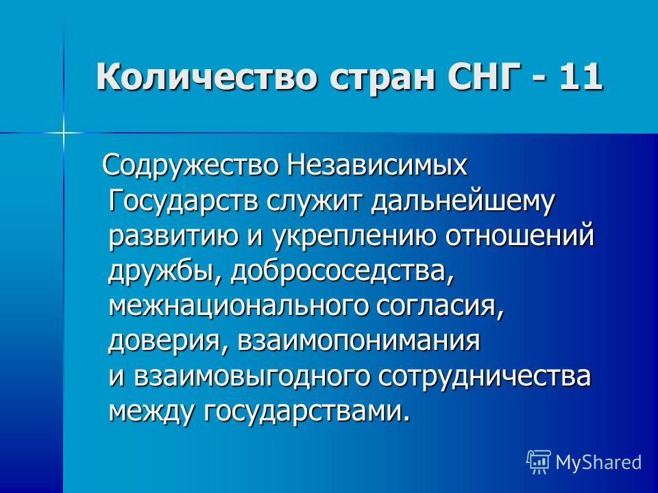 Количество стран СНГ - 11 Количество стран СНГ - 11 Содружество Независимых Государств служит дальнейшему развитию и укреплению отношений дружбы, добрососедства, межнационального согласия, доверия, взаимопонимания и взаимовыгодного сотрудничества меж