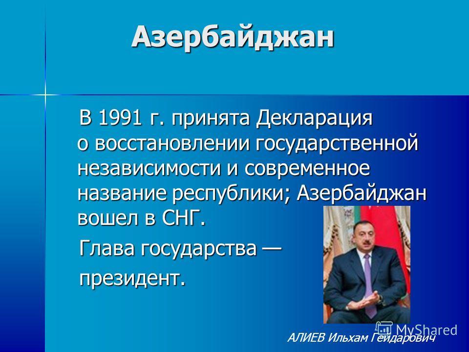 Азербайджан Азербайджан В 1991 г. принята Декларация о восстановлении государственной независимости и современное название республики; Азербайджан вошел в СНГ. В 1991 г. принята Декларация о восстановлении государственной независимости и современное