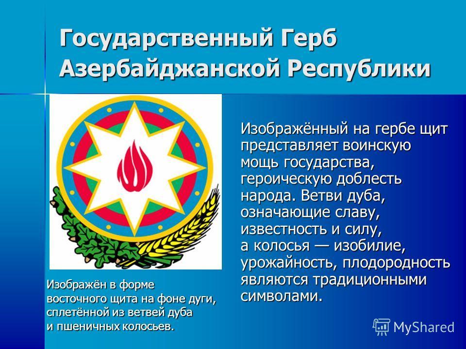 Государственный Герб Азербайджанской Республики Изображённый на гербе щит представляет воинскую мощь государства, героическую доблесть народа. Ветви дуба, означающие славу, известность и силу, а колосья изобилие, урожайность, плодородность являются т