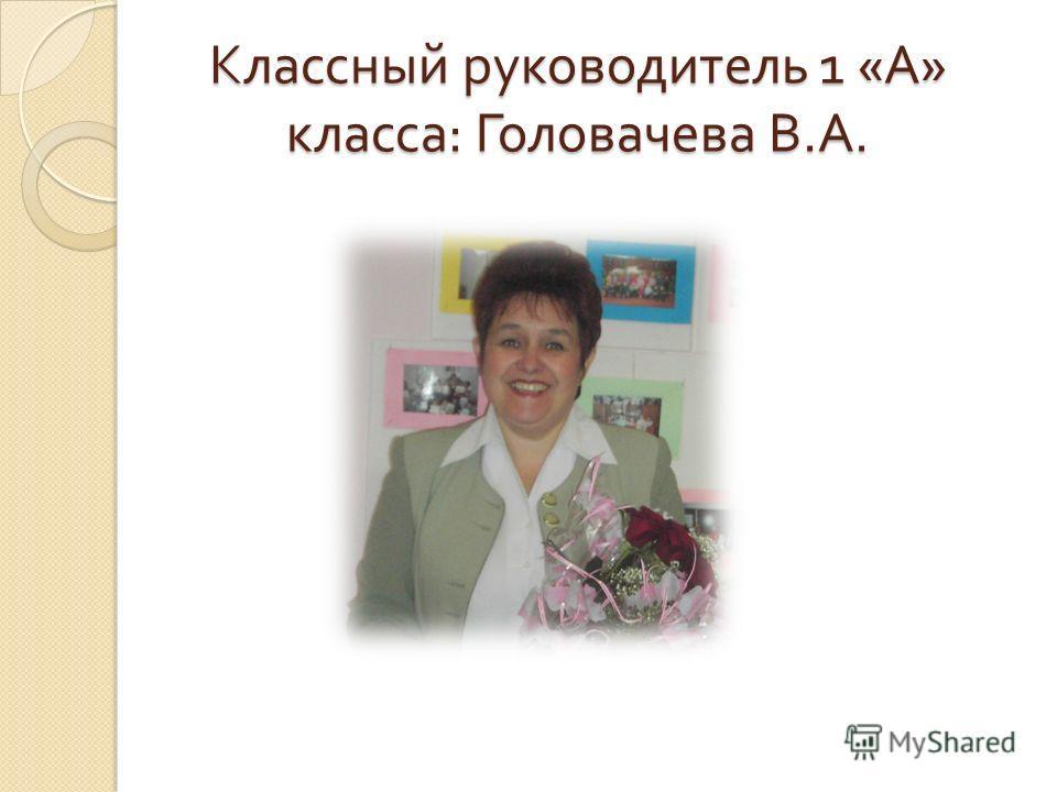 Классный руководитель 1 « А » класса : Головачева В. А.