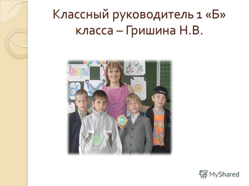 Классный руководитель 1 « Б » класса – Гришина Н. В.
