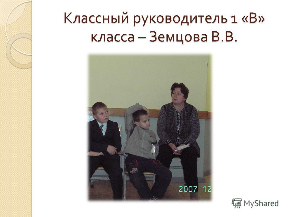 Классный руководитель 1 « В » класса – Земцова В. В.