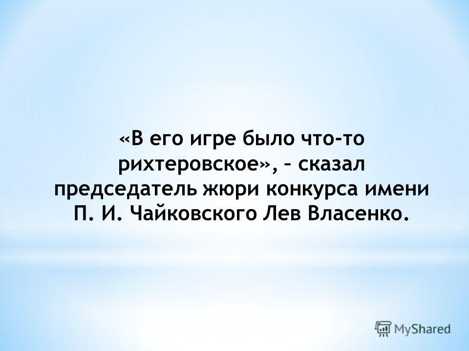 «В его игре было что-то рихтеровское», – сказал председатель жюри конкурса имени П. И. Чайковского Лев Власенко.