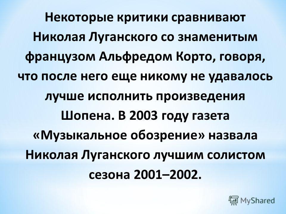 Некоторые критики сравнивают Николая Луганского со знаменитым французом Альфредом Корто, говоря, что после него еще никому не удавалось лучше исполнить произведения Шопена. В 2003 году газета «Музыкальное обозрение» назвала Николая Луганского лучшим