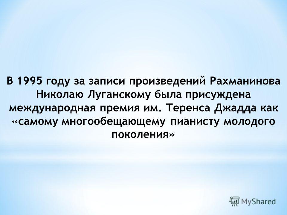В 1995 году за записи произведений Рахманинова Николаю Луганскому была присуждена международная премия им. Теренса Джадда как «самому многообещающему пианисту молодого поколения»