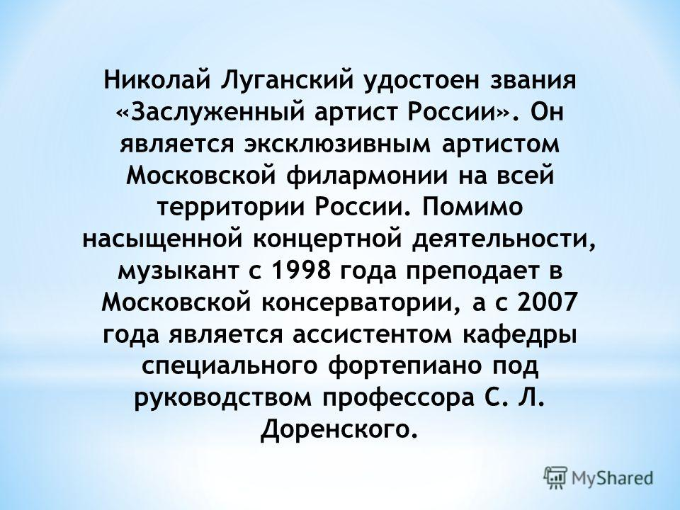 Николай Луганский удостоен звания «Заслуженный артист России». Он является эксклюзивным артистом Московской филармонии на всей территории России. Помимо насыщенной концертной деятельности, музыкант с 1998 года преподает в Московской консерватории, а