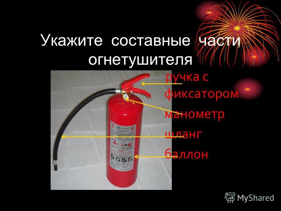 Укажите составные части огнетушителя ручка с фиксатором манометр шланг баллон