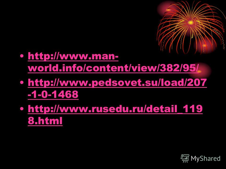 http://www.man- world.info/content/view/382/95/http://www.man- world.info/content/view/382/95/ http://www.pedsovet.su/load/207 -1-0-1468http://www.pedsovet.su/load/207 -1-0-1468 http://www.rusedu.ru/detail_119 8.htmlhttp://www.rusedu.ru/detail_119 8.