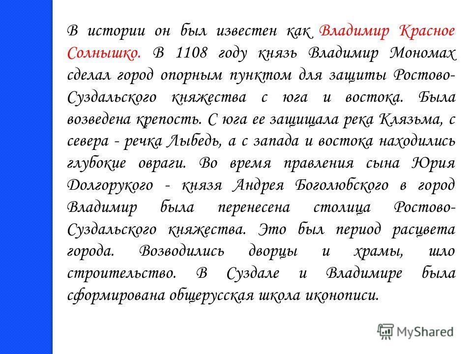 В истории он был известен как Владимир Красное Солнышко. В 1108 году князь Владимир Мономах сделал город опорным пунктом для защиты Ростово- Суздальского княжества с юга и востока. Была возведена крепость. С юга ее защищала река Клязьма, с севера - р