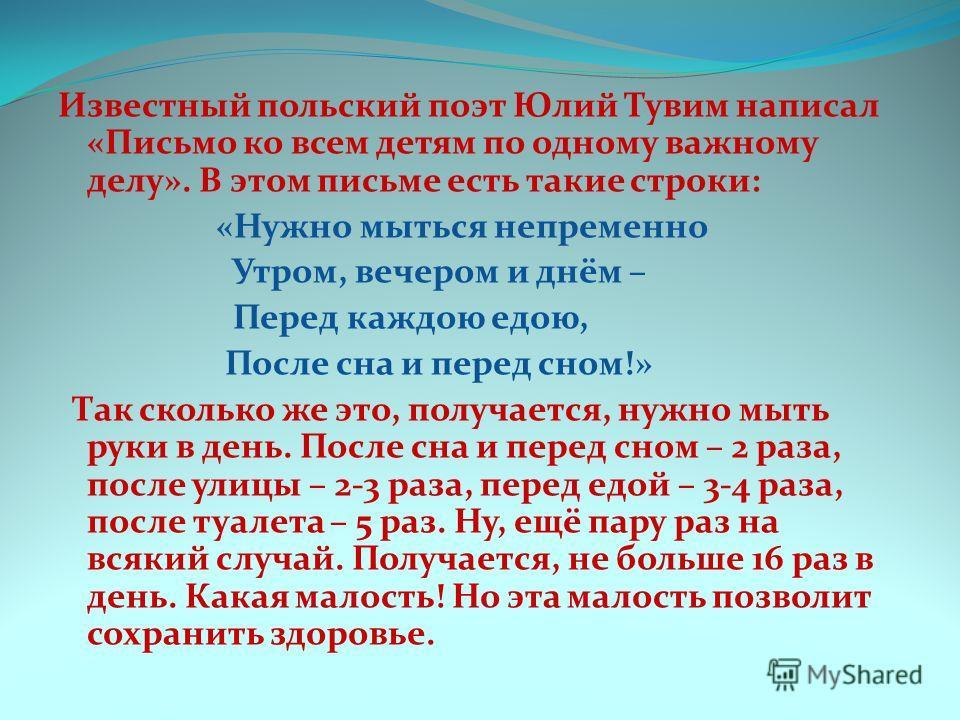 Известный польский поэт Юлий Тувим написал «Письмо ко всем детям по одному важному делу». В этом письме есть такие строки: «Нужно мыться непременно Утром, вечером и днём – Перед каждою едою, После сна и перед сном!» Так сколько же это, получается, ну