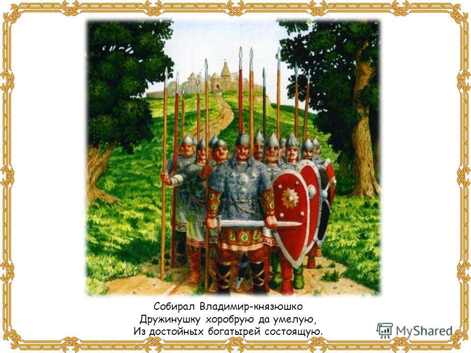 Собирал Владимир-князюшко Дружинушку хоробрую да умелую, Из достойных богатырей состоящую.