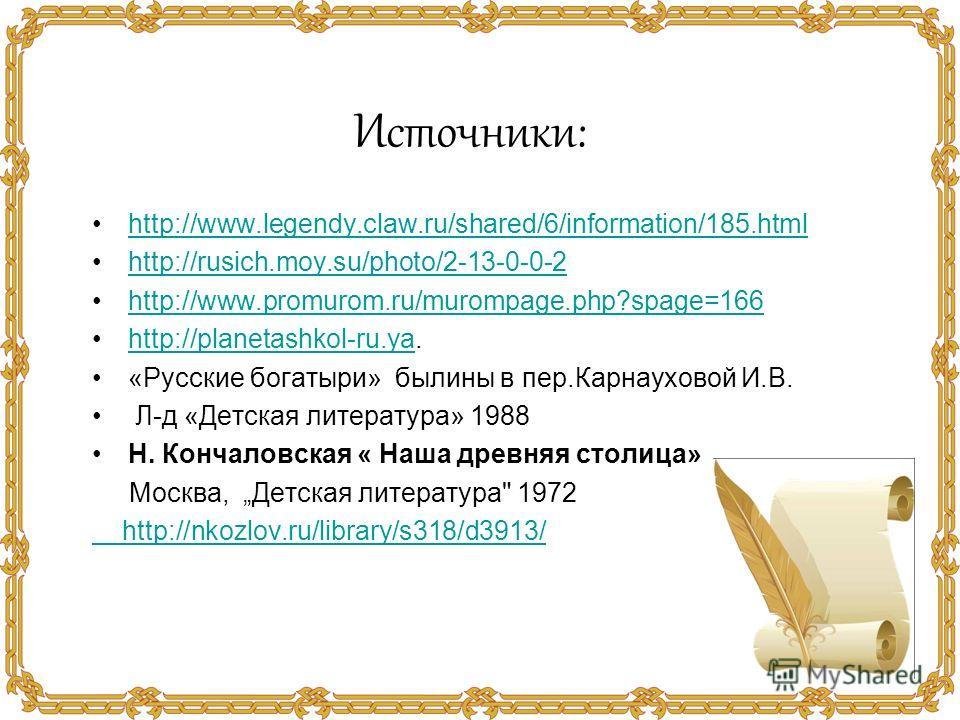 http://www.legendy.claw.ru/shared/6/information/185. html http://rusich.moy.su/photo/2-13-0-0-2 http://www.promurom.ru/murompage.php?spage=166 http://planetashkol-ru.ya.http://planetashkol-ru.ya «Русские богатыри» былины в пер.Карнауховой И.В. Л-д «Д