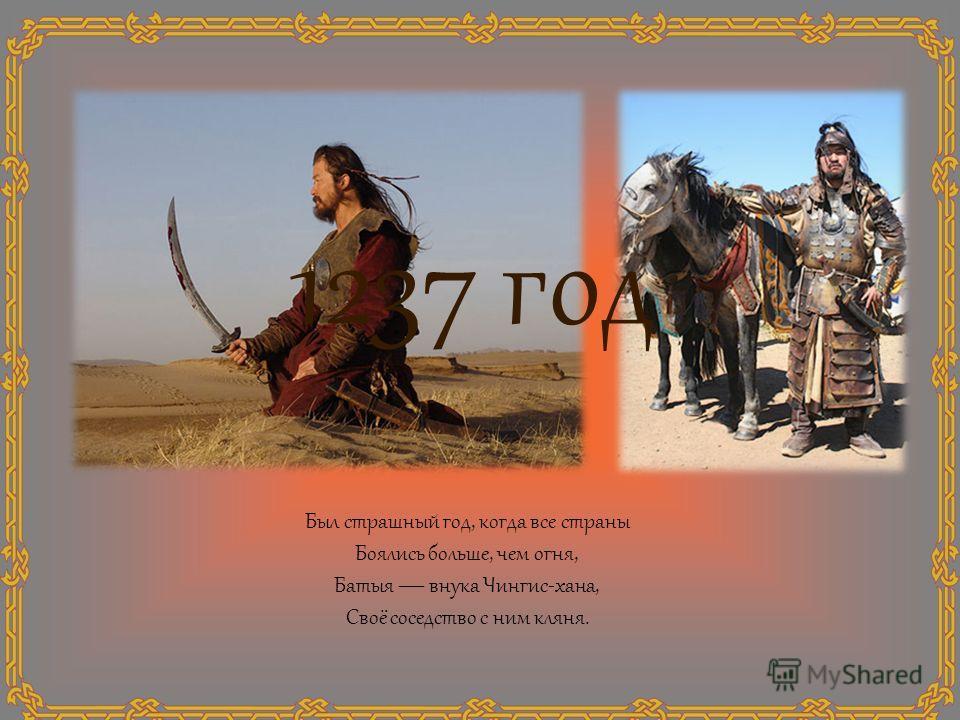 1237 год Был страшный год, когда все страны Боялись больше, чем огня, Батыя внука Чингис-хана, Своё соседство с ним кляня.