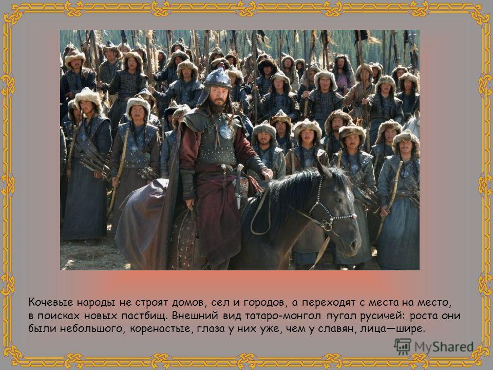 Кочевые народы не строят домов, сел и городов, а переходят с места на место, в поисках новых пастбищ. Внешний вид татаро-монгол пугал русичей: роста они были небольшого, коренастые, глаза у них уже, чем у славян, лицашире.