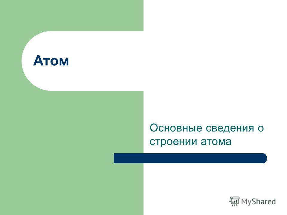 Атом Основные сведения о строении атома