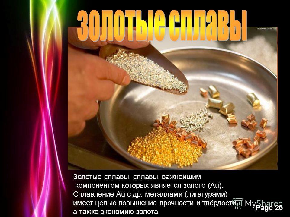 Powerpoint Templates Page 25 Золотые сплавы, сплавы, важнейшим компонентом которых является золото (Au). Сплавление Au с др. металлами (лигатурами) имеет целью повышение прочности и твёрдости, а также экономию золота.