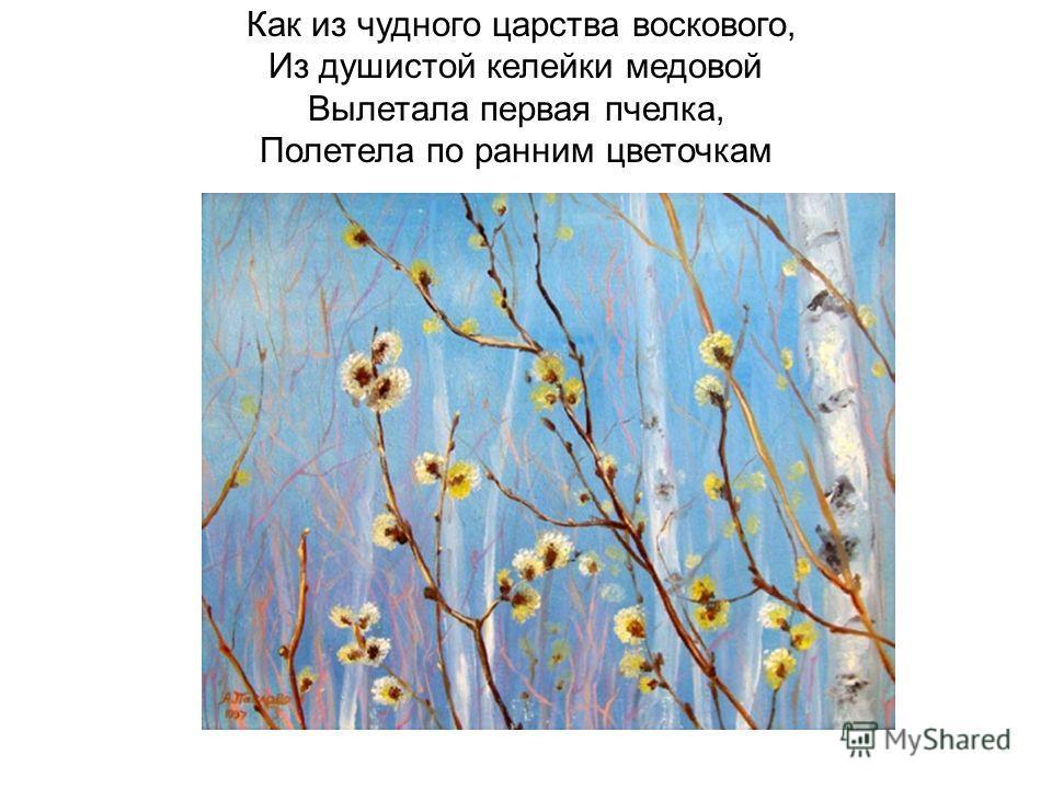 Как из чудного царства воскового, Из душистой келейки медовой Вылетала первая пчелка, Полетела по ранним цветочкам