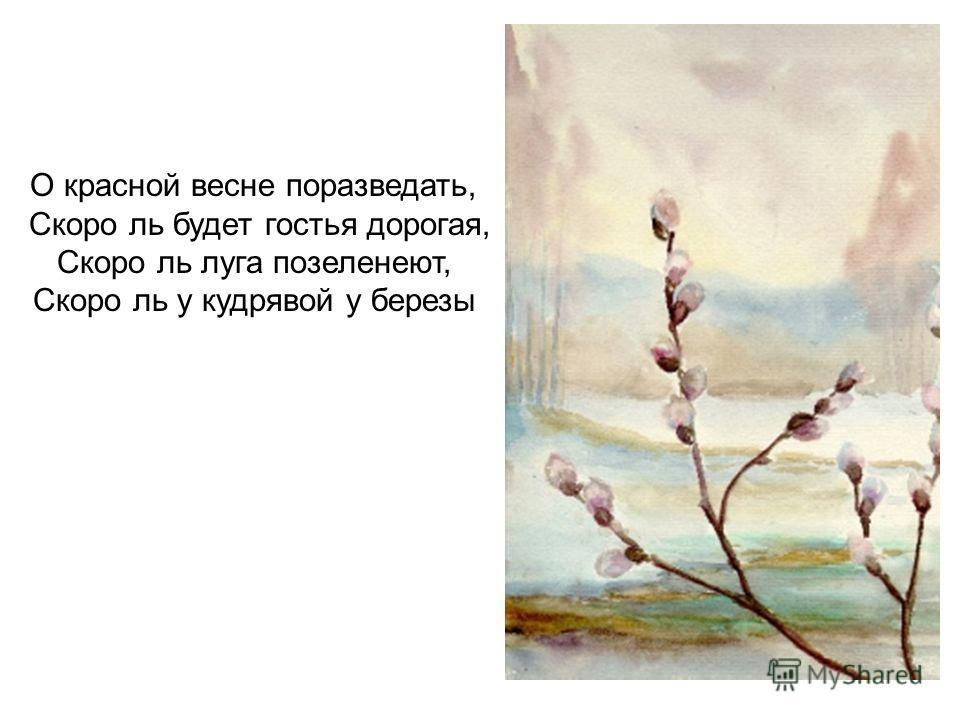 О красной весне поразведать, Скоро ль будет гостья дорогая, Скоро ль луга позеленеют, Скоро ль у кудрявой у березы