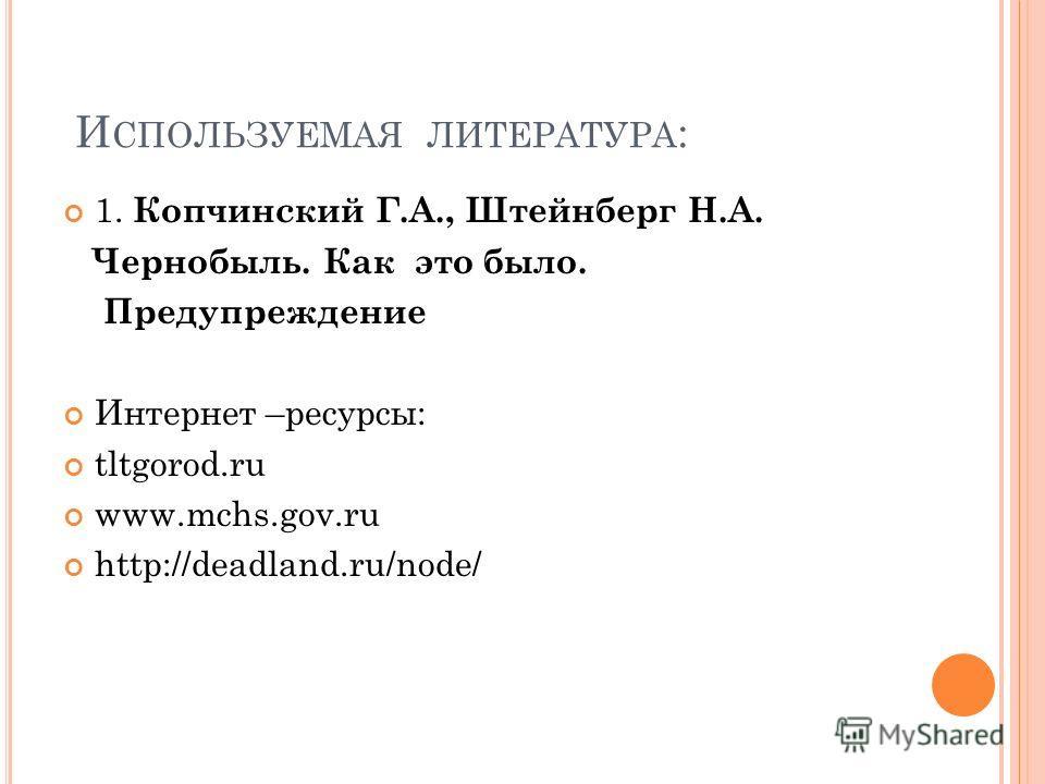 И СПОЛЬЗУЕМАЯ ЛИТЕРАТУРА : 1. Копчинский Г.А., Штейнберг Н.А. Чернобыль. Как это было. Предупреждение Интернет –ресурсы: tltgorod.ru www.mchs.gov.ru http://deadland.ru/node/