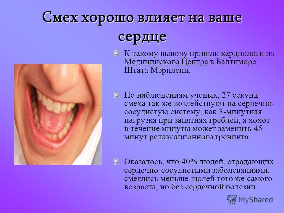 Смех хорошо влияет на ваше сердце К такому выводу пришли кардиологи из Медицинского Центра в Балтиморе Штата Мэриленд. По наблюдениям ученых, 27 секунд смеха так же воздействуют на сердечно- сосудистую систему, как 3-минутная нагрузка при занятиях гр
