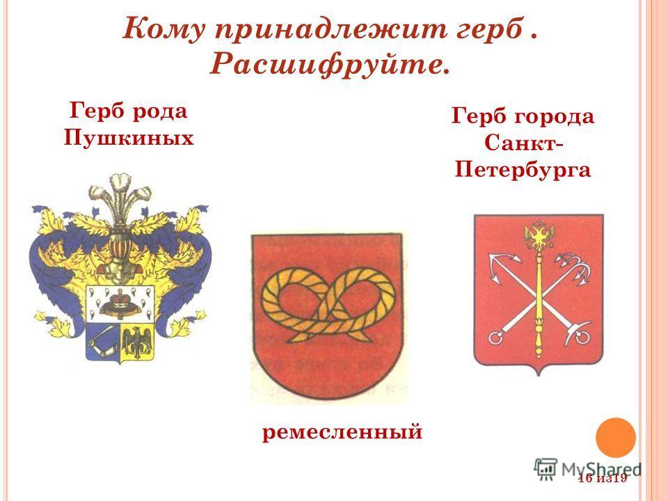 ремесленный Герб рода Пушкиных Герб города Санкт- Петербурга Кому принадлежит герб. Расшифруйте. 16 из 19