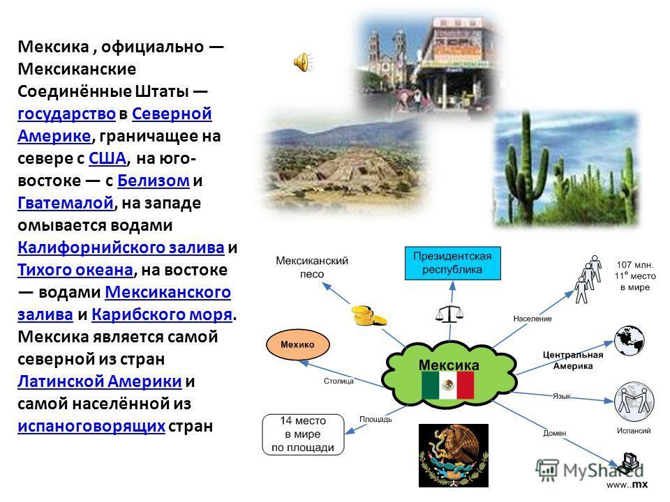 Мексика, официально Мексиканские Соединённые Штаты государство в Северной Америке, граничащее на севере с США, на юго- востоке с Белизом и Гватемалой, на западе омывается водами Калифорнийского залива и Тихого океана, на востоке водами Мексиканского