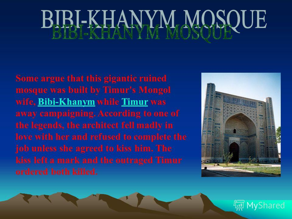 Some argue that this gigantic ruined mosque was built by Timur's Mongol wife, Bibi-Khanym while Timur was away campaigning. According to one of the legends, the architect fell madly in love with her and refused to complete the job unless she agreed t