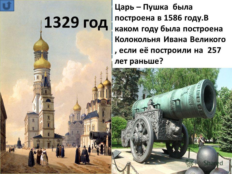 Царь – Пушка была построена в 1586 году.В каком году была построена Колокольня Ивана Великого, если её построили на 257 лет раньше? 1329 год