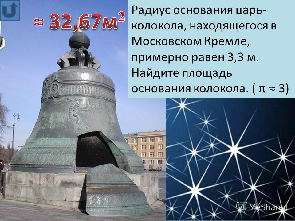 Радиус основания царь- колокола, находящегося в Московском Кремле, примерно равен 3,3 м. Найдите площадь основания колокола. ( π 3)