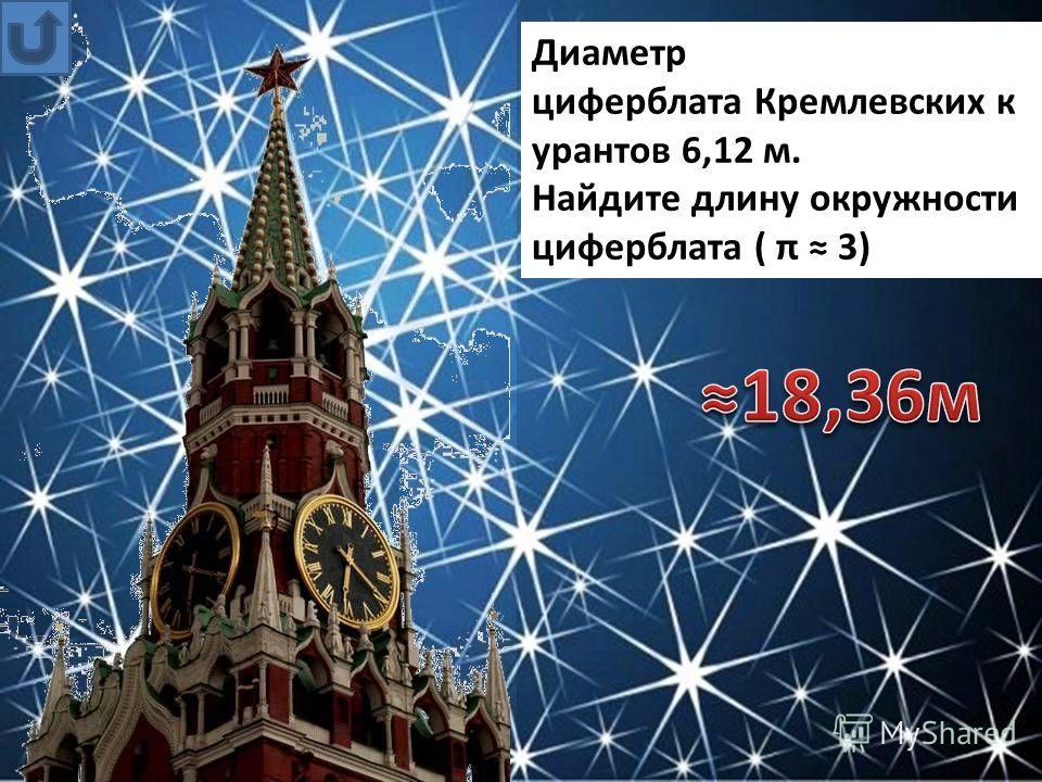 Диаметр циферблата Кремлевских к урантов 6,12 м. Найдите длину окружности циферблата ( π 3)