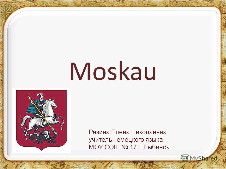 Moskau Разина Елена Николаевна учитель немецкого языка МОУ СОШ 17 г. Рыбинск