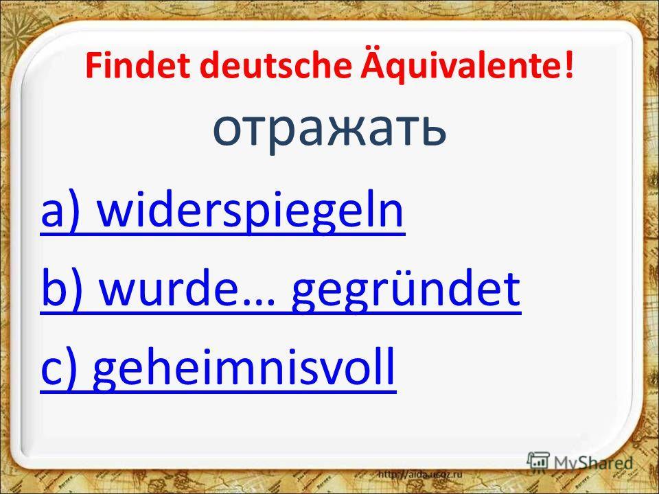 Findet deutsche Äquivalente! отражать a) widerspiegeln b) wurde… gegründet c) geheimnisvoll
