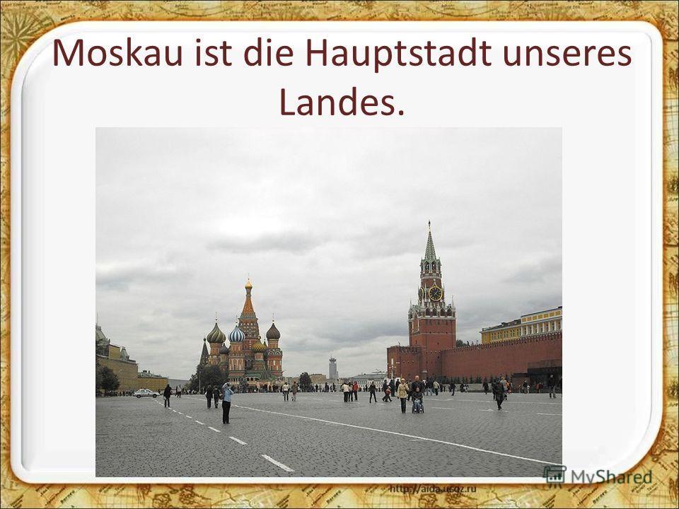 Moskau ist die Hauptstadt unseres Landes.
