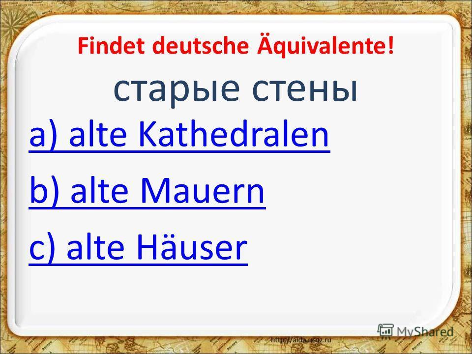 Findet deutsche Äquivalente! старые стены a) alte Kathedralen b) alte Mauern c) alte Häuser