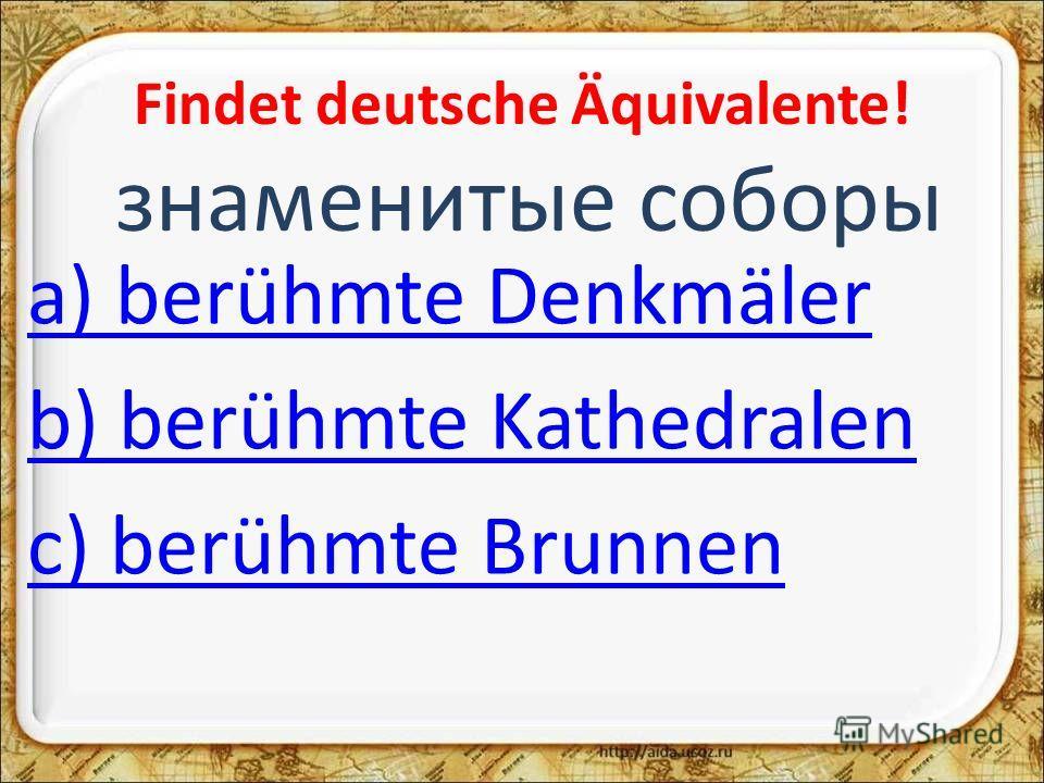 Findet deutsche Äquivalente! знаменитые соборы a) berühmte Denkmäler b) berühmte Kathedralen c) berühmte Brunnen