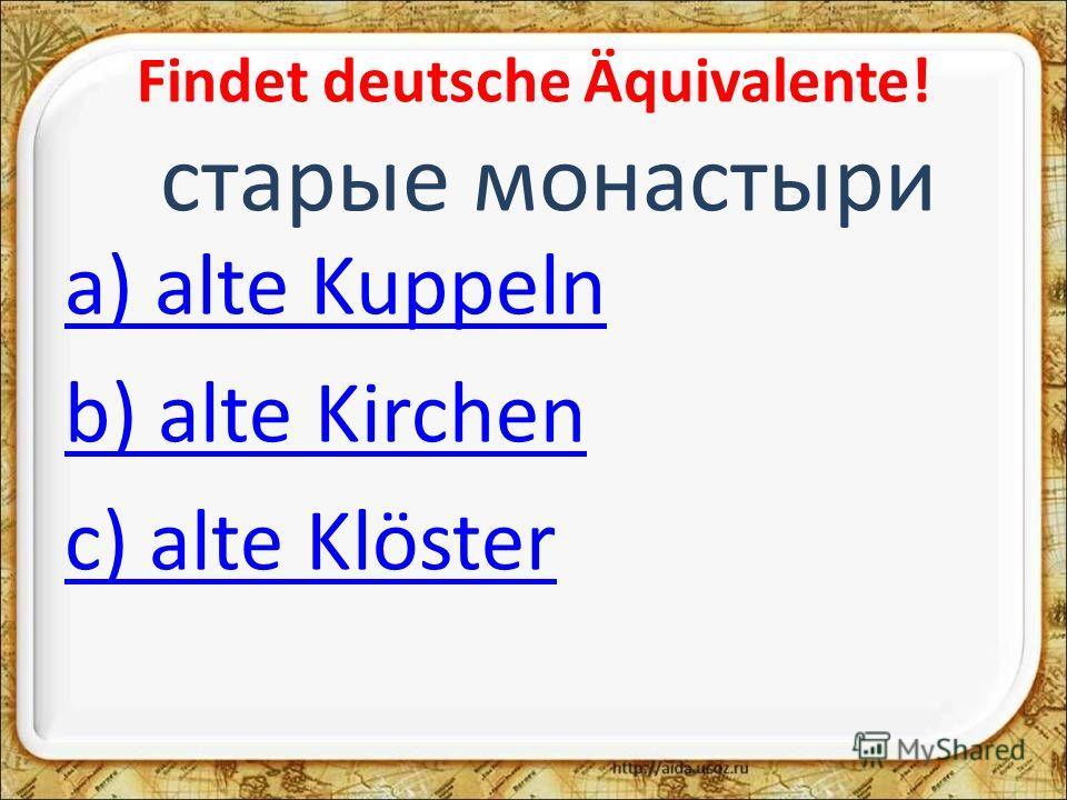 Findet deutsche Äquivalente! старые монастыри a) alte Kuppeln b) alte Kirchen c) alte Klöster