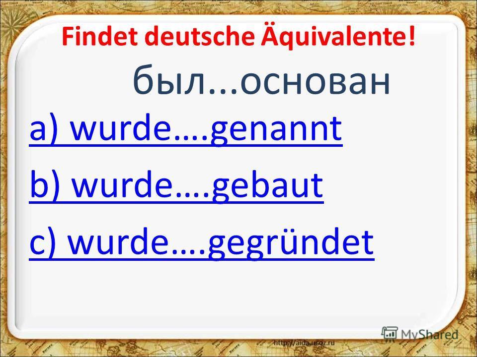 Findet deutsche Äquivalente! был...основан a) wurde….genannt b) wurde….gebaut c) wurde….gegründet