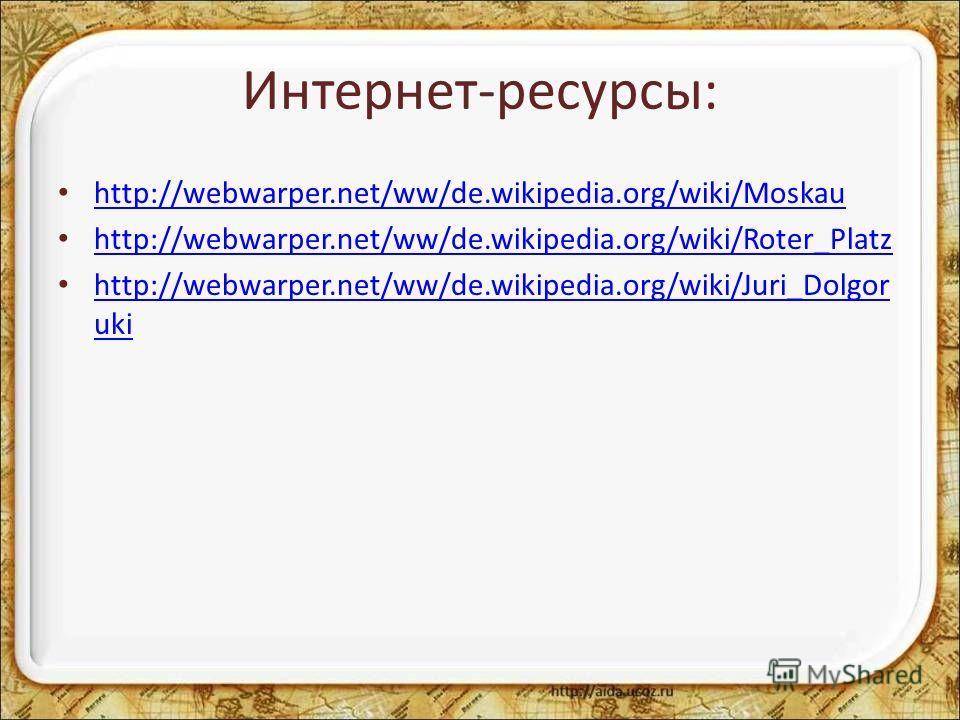 Интернет-ресурсы: http://webwarper.net/ww/de.wikipedia.org/wiki/Moskau http://webwarper.net/ww/de.wikipedia.org/wiki/Roter_Platz http://webwarper.net/ww/de.wikipedia.org/wiki/Juri_Dolgor uki http://webwarper.net/ww/de.wikipedia.org/wiki/Juri_Dolgor u