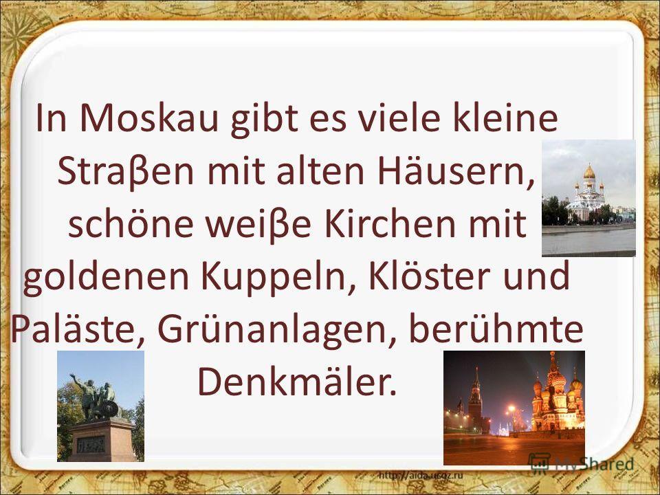 In Moskau gibt es viele kleine Straβen mit alten Häusern, schöne weiβe Kirchen mit goldenen Kuppeln, Klöster und Paläste, Grünanlagen, berühmte Denkmäler.