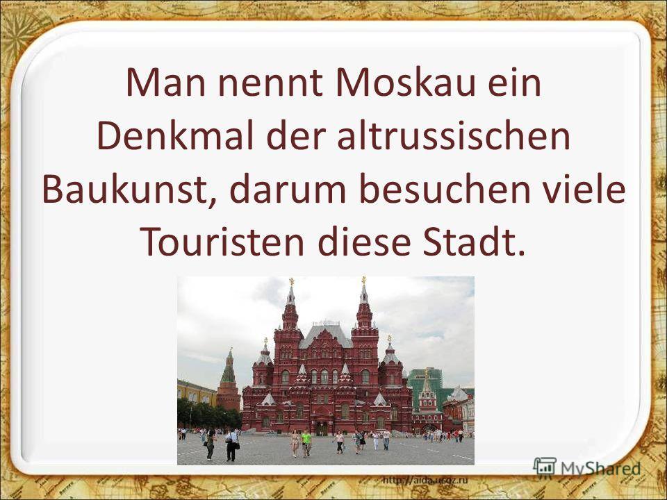 Man nennt Moskau ein Denkmal der altrussischen Baukunst, darum besuchen viele Touristen diese Stadt.