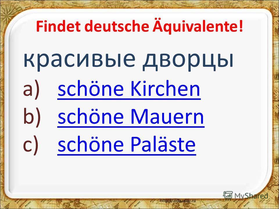 Findet deutsche Äquivalente! красивые дворцы a)schöne Kirchenschöne Kirchen b)schöne Mauernschöne Mauern c)schöne Palästeschöne Paläste