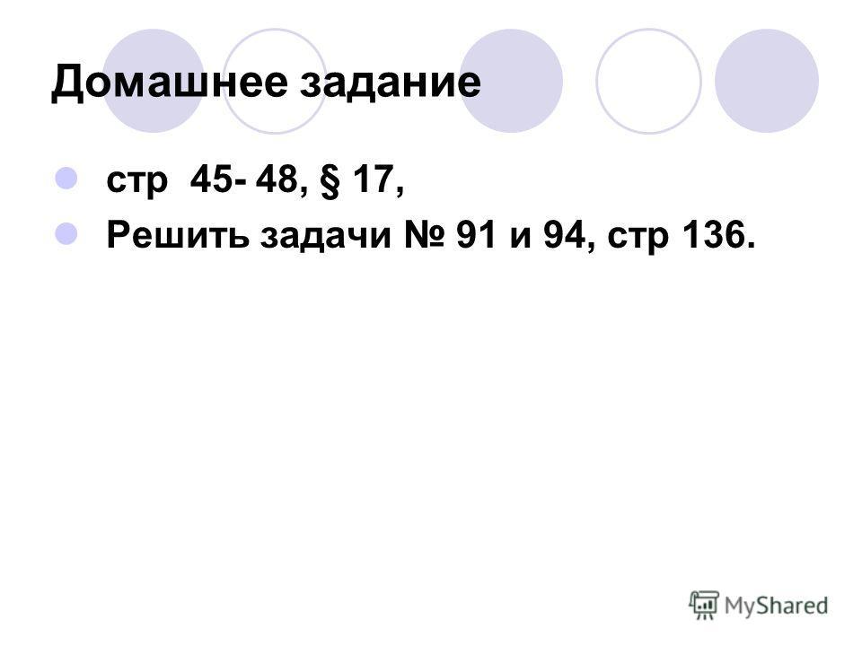 Домашнее задание стр 45- 48, § 17, Решить задачи 91 и 94, стр 136.